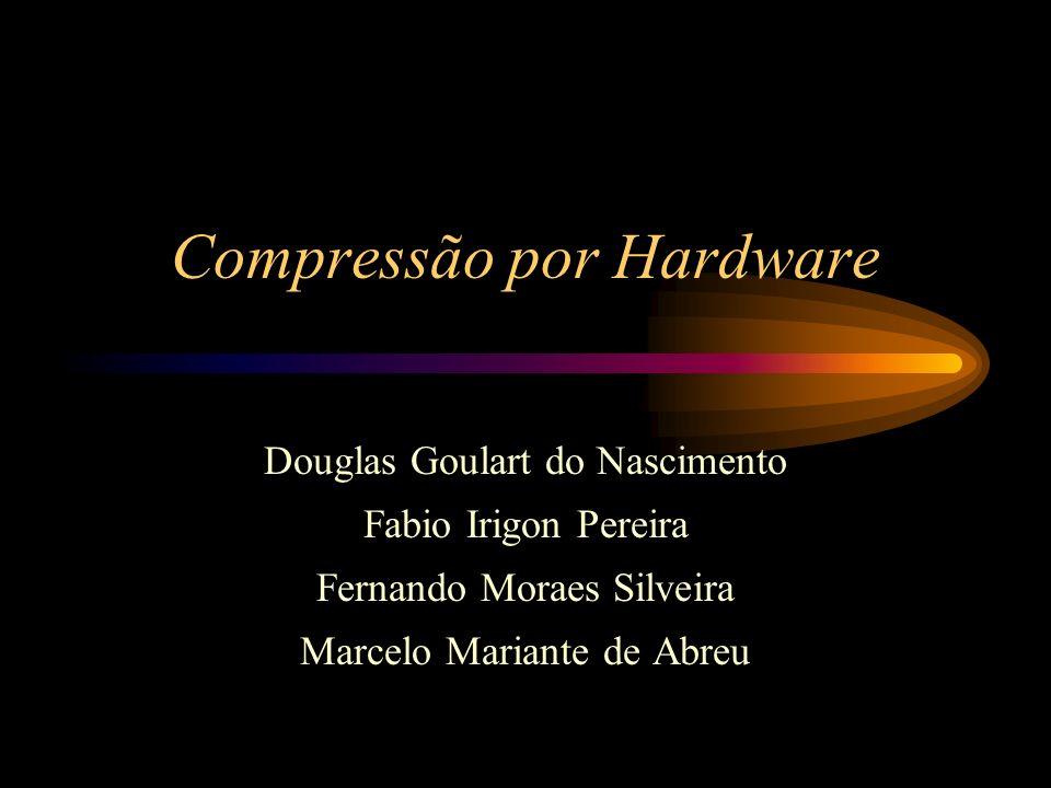 Compressão por Hardware Douglas Goulart do Nascimento Fabio Irigon Pereira Fernando Moraes Silveira Marcelo Mariante de Abreu