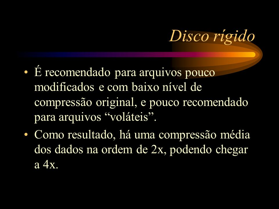 Disco rígido É recomendado para arquivos pouco modificados e com baixo nível de compressão original, e pouco recomendado para arquivos voláteis. Como