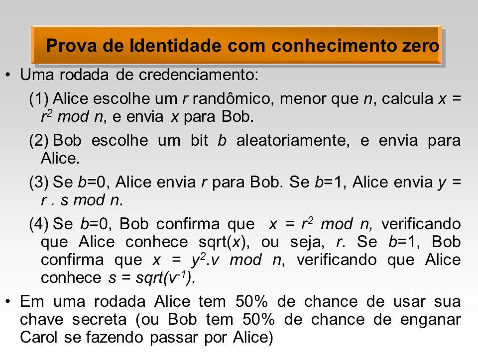 Prova de Identidade com conhecimento zero Uma rodada de credenciamento: (1)Alice escolhe um r randômico, menor que n, calcula x = r 2 mod n, e envia x para Bob.