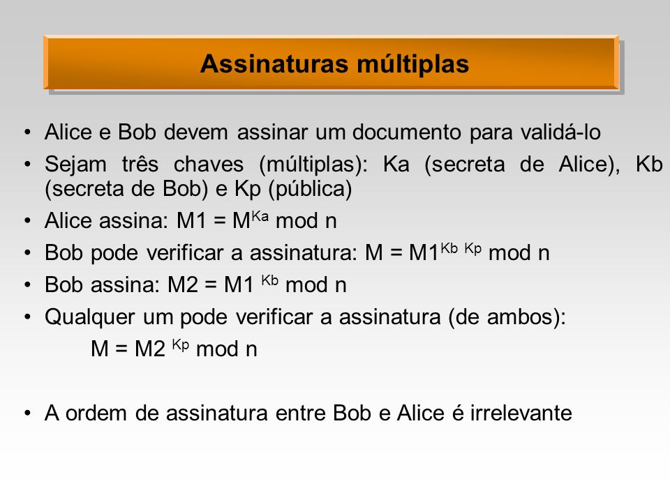 Assinaturas múltiplas Alice e Bob devem assinar um documento para validá-lo Sejam três chaves (múltiplas): Ka (secreta de Alice), Kb (secreta de Bob) e Kp (pública) Alice assina: M1 = M Ka mod n Bob pode verificar a assinatura: M = M1 Kb Kp mod n Bob assina: M2 = M1 Kb mod n Qualquer um pode verificar a assinatura (de ambos): M = M2 Kp mod n A ordem de assinatura entre Bob e Alice é irrelevante