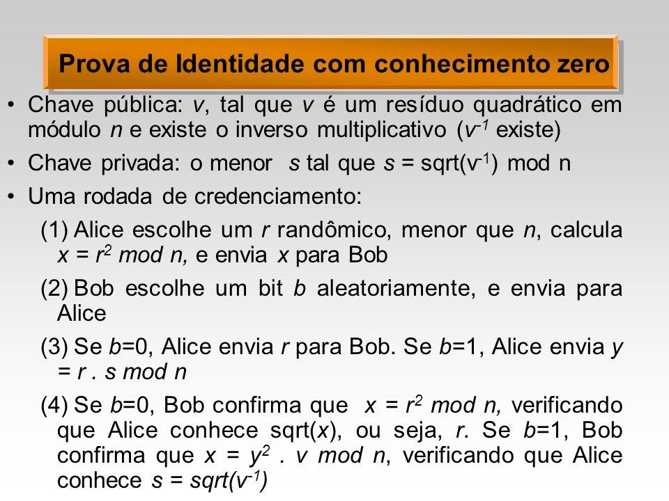 Prova de Identidade com conhecimento zero Chave pública: v, tal que v é um resíduo quadrático em módulo n e existe o inverso multiplicativo (v -1 existe) Chave privada: o menor s tal que s = sqrt(v -1 ) mod n Uma rodada de credenciamento: (1)Alice escolhe um r randômico, menor que n, calcula x = r 2 mod n, e envia x para Bob (2)Bob escolhe um bit b aleatoriamente, e envia para Alice (3)Se b=0, Alice envia r para Bob.