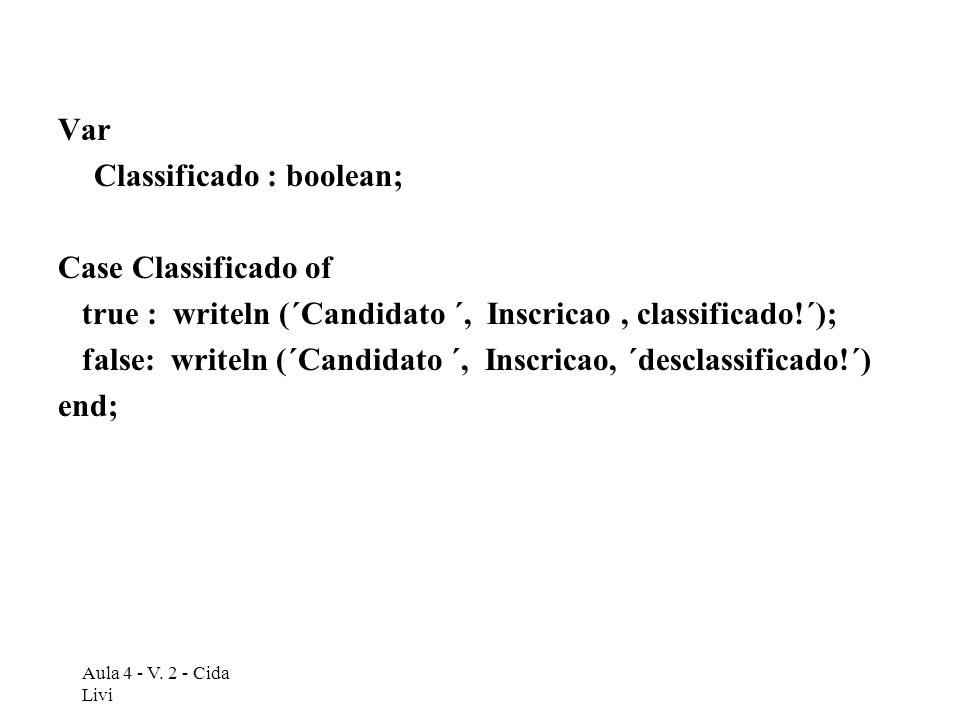 Var Classificado : boolean; Case Classificado of true : writeln (´Candidato ´, Inscricao, classificado!´); false: writeln (´Candidato ´, Inscricao, ´d