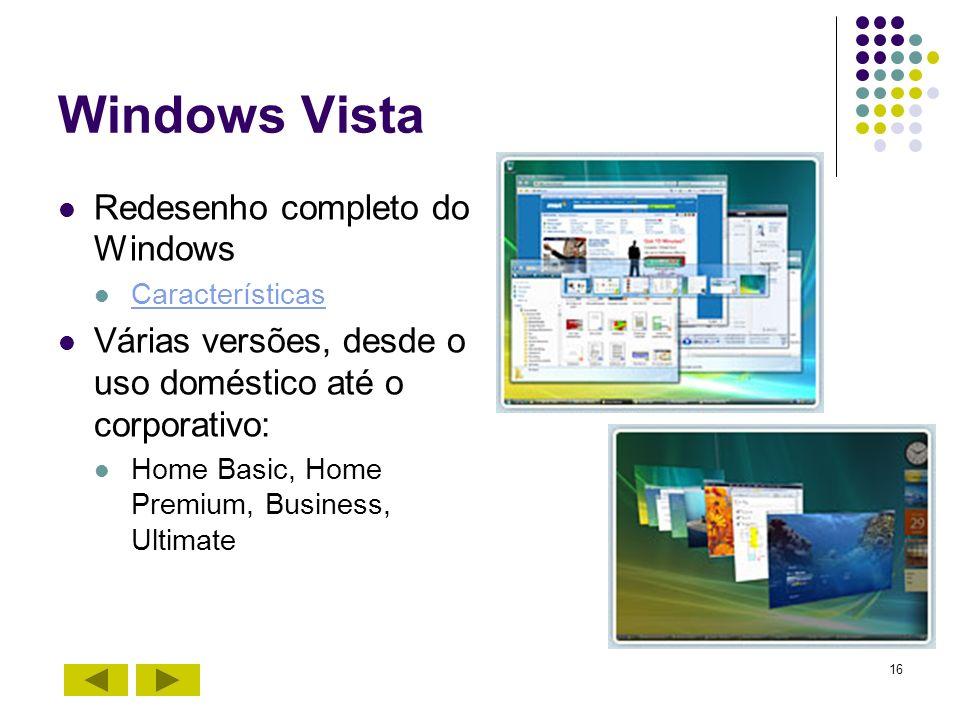 16 Windows Vista Redesenho completo do Windows Características Várias versões, desde o uso doméstico até o corporativo: Home Basic, Home Premium, Busi