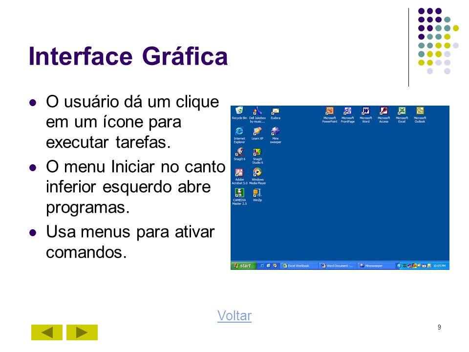 9 Interface Gráfica O usuário dá um clique em um ícone para executar tarefas. O menu Iniciar no canto inferior esquerdo abre programas. Usa menus para