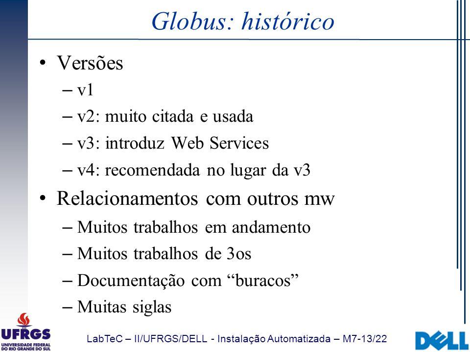 LabTeC – II/UFRGS/DELL - Instalação Automatizada – M7-13/22 Globus: histórico Versões – v1 – v2: muito citada e usada – v3: introduz Web Services – v4