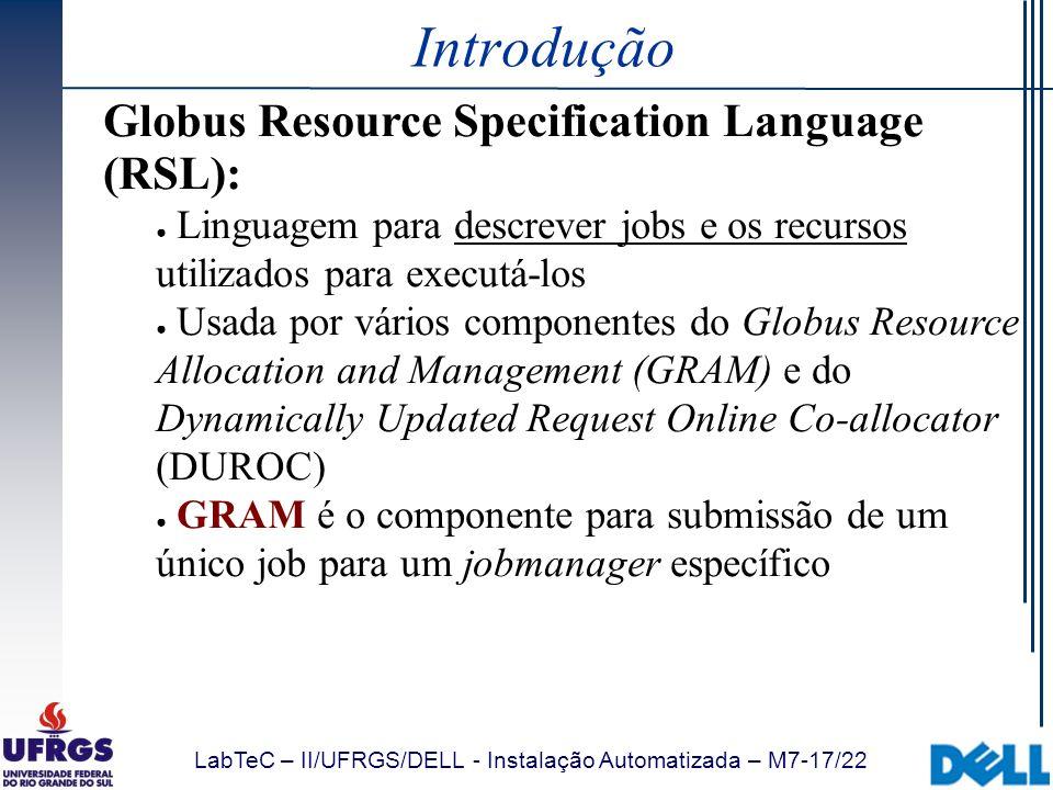 LabTeC – II/UFRGS/DELL - Instalação Automatizada – M7-17/22 Introdução Globus Resource Specification Language (RSL): Linguagem para descrever jobs e o