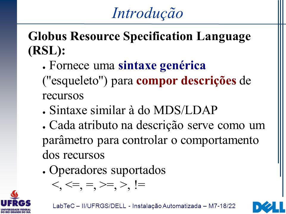 LabTeC – II/UFRGS/DELL - Instalação Automatizada – M7-18/22 Introdução Globus Resource Specification Language (RSL): Fornece uma sintaxe genérica (''e