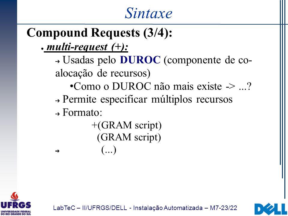 LabTeC – II/UFRGS/DELL - Instalação Automatizada – M7-23/22 Sintaxe Compound Requests (3/4): multi-request (+): Usadas pelo DUROC (componente de co- a