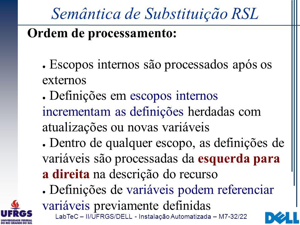 LabTeC – II/UFRGS/DELL - Instalação Automatizada – M7-32/22 Semântica de Substituição RSL Ordem de processamento: Escopos internos são processados apó