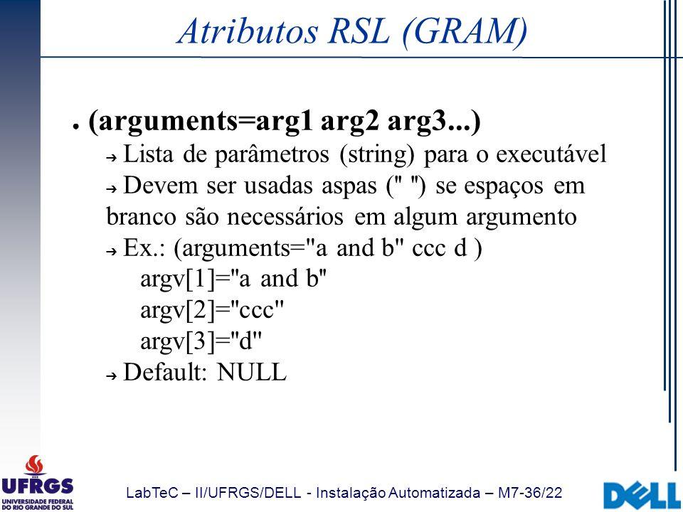 LabTeC – II/UFRGS/DELL - Instalação Automatizada – M7-36/22 Atributos RSL (GRAM) (arguments=arg1 arg2 arg3...) Lista de parâmetros (string) para o exe