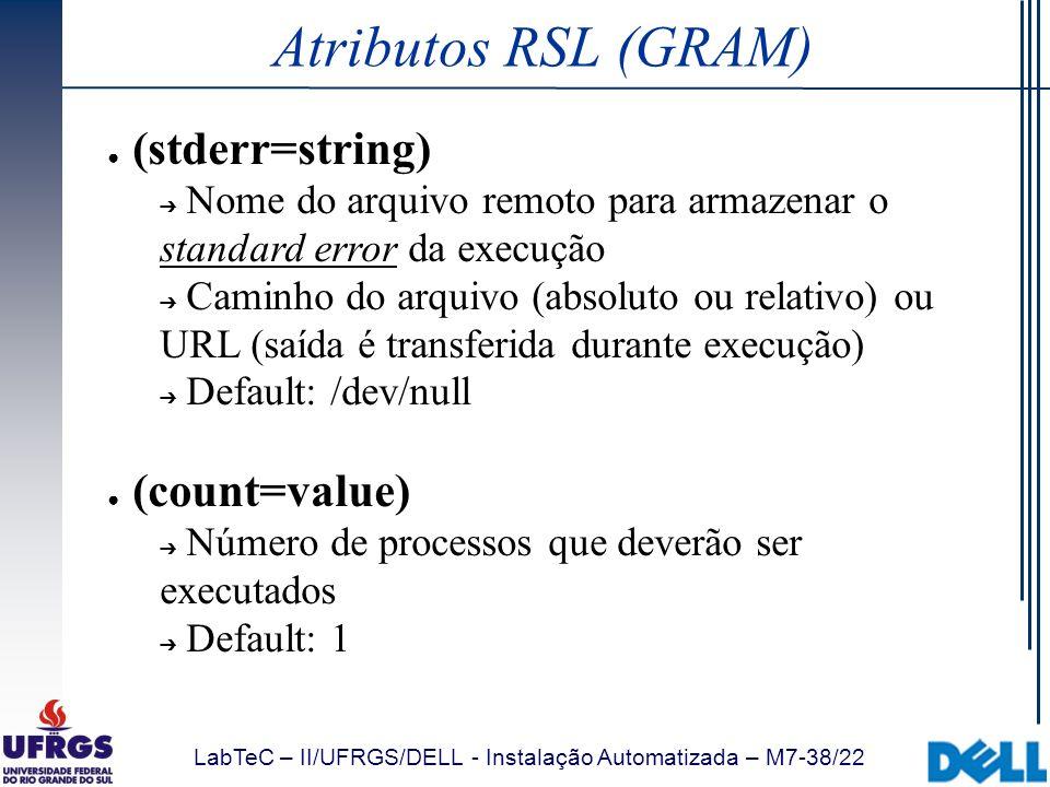 LabTeC – II/UFRGS/DELL - Instalação Automatizada – M7-38/22 Atributos RSL (GRAM) (stderr=string) Nome do arquivo remoto para armazenar o standard erro