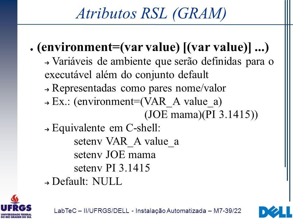 LabTeC – II/UFRGS/DELL - Instalação Automatizada – M7-39/22 Atributos RSL (GRAM) (environment=(var value) [(var value)]...) Variáveis de ambiente que