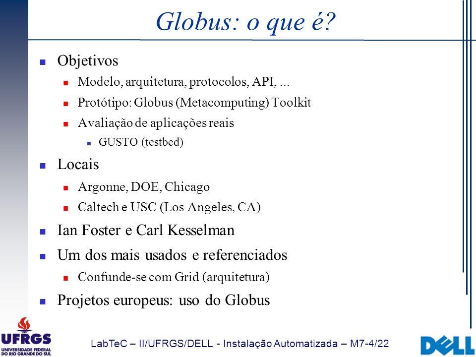 LabTeC – II/UFRGS/DELL - Instalação Automatizada – M7-4/22 Globus: o que é? Objetivos Modelo, arquitetura, protocolos, API,... Protótipo: Globus (Meta