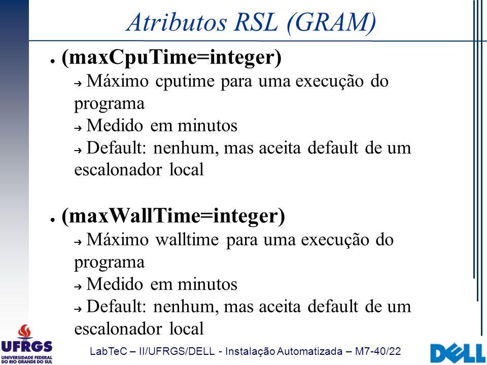 LabTeC – II/UFRGS/DELL - Instalação Automatizada – M7-40/22 Atributos RSL (GRAM) (maxCpuTime=integer) Máximo cputime para uma execução do programa Med