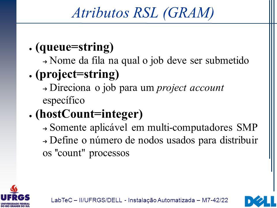LabTeC – II/UFRGS/DELL - Instalação Automatizada – M7-42/22 Atributos RSL (GRAM) (queue=string) Nome da fila na qual o job deve ser submetido (project