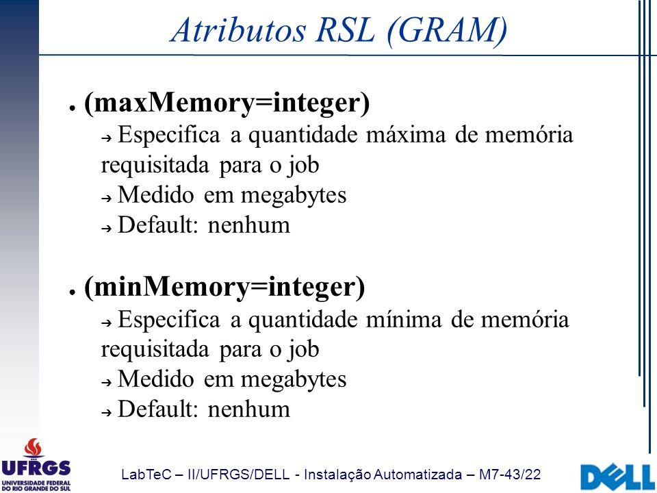 LabTeC – II/UFRGS/DELL - Instalação Automatizada – M7-43/22 Atributos RSL (GRAM) (maxMemory=integer) Especifica a quantidade máxima de memória requisi