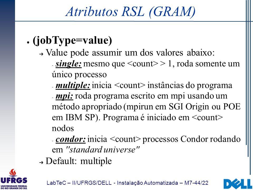 LabTeC – II/UFRGS/DELL - Instalação Automatizada – M7-44/22 Atributos RSL (GRAM) (jobType=value) Value pode assumir um dos valores abaixo:  single: m