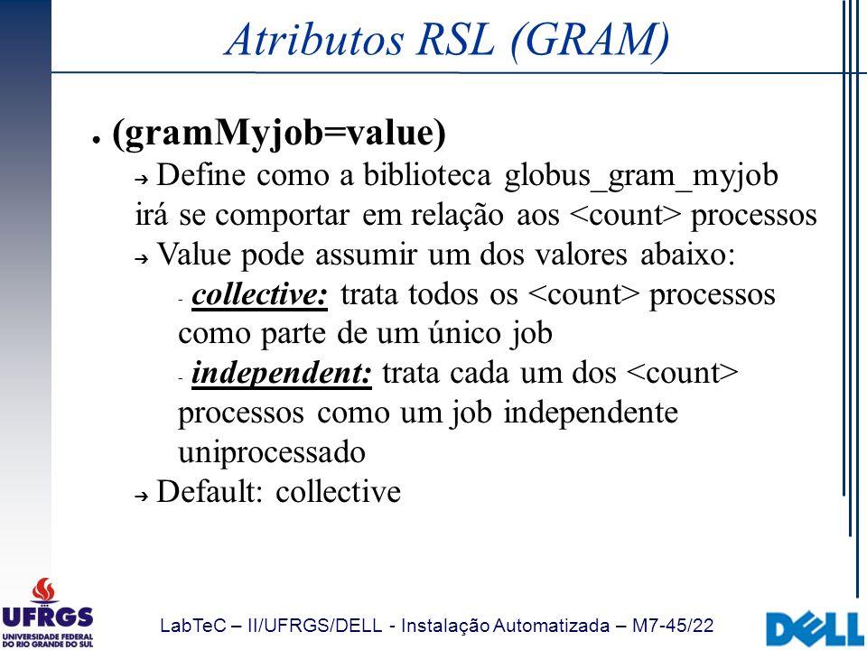 LabTeC – II/UFRGS/DELL - Instalação Automatizada – M7-45/22 Atributos RSL (GRAM) (gramMyjob=value) Define como a biblioteca globus_gram_myjob irá se c