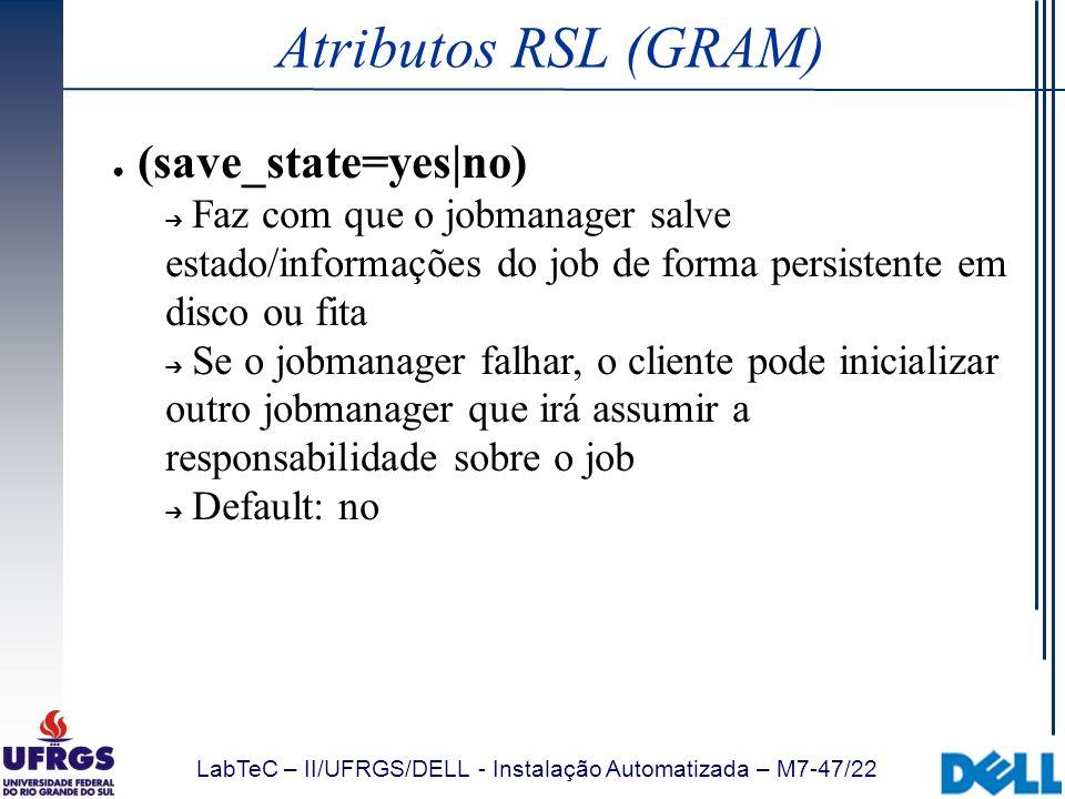 LabTeC – II/UFRGS/DELL - Instalação Automatizada – M7-47/22 Atributos RSL (GRAM) (save_state=yes|no) Faz com que o jobmanager salve estado/informações