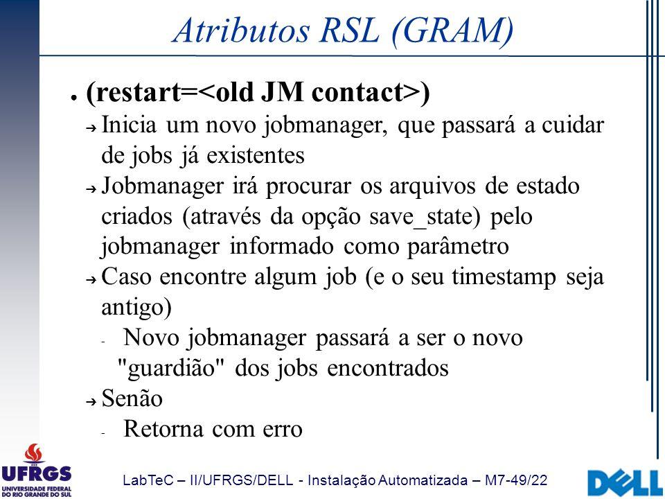 LabTeC – II/UFRGS/DELL - Instalação Automatizada – M7-49/22 Atributos RSL (GRAM) (restart= ) Inicia um novo jobmanager, que passará a cuidar de jobs j