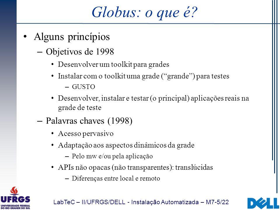 LabTeC – II/UFRGS/DELL - Instalação Automatizada – M7-6/22 Globus: links Links do Globus – www.globus.org www.globus.org Geral – http://www.globus.org/toolkit/docs/4.0/ http://www.globus.org/toolkit/docs/4.0/ Globus Toolkit 4.0 Release Manuals – http://www.globus.org/toolkit/presentations/ http://www.globus.org/toolkit/presentations/ Apresentações Classificadas por tema, com resumo – http://www.globus.org/toolkit/docs/4.0/migration _guide_gt3.html http://www.globus.org/toolkit/docs/4.0/migration _guide_gt3.html Dicas para migração do GT 3 para GT 4