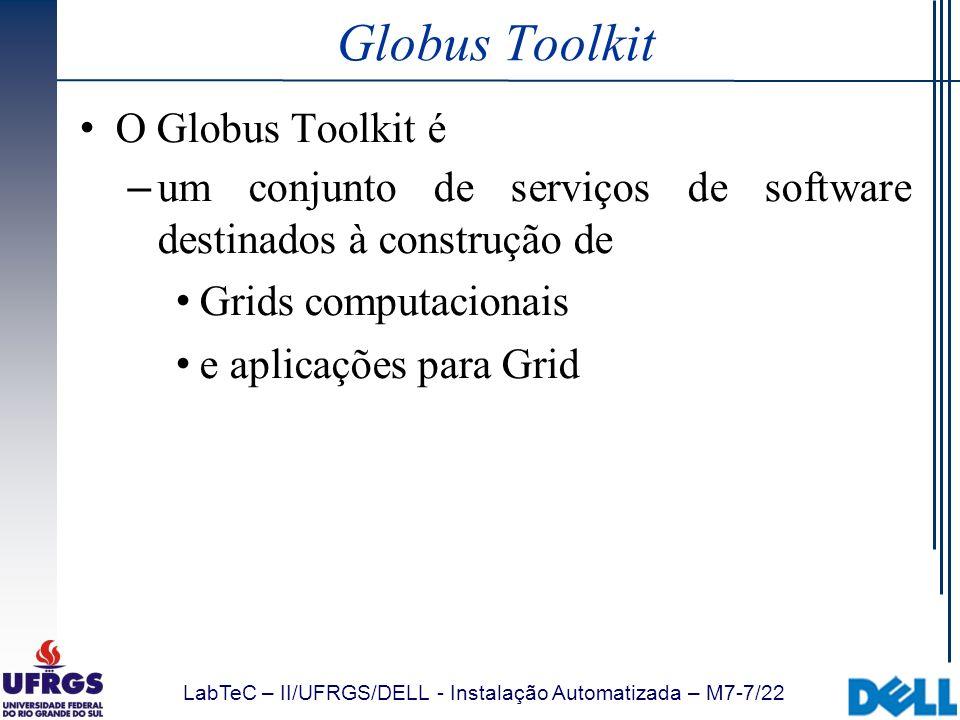 LabTeC – II/UFRGS/DELL - Instalação Automatizada – M7-18/22 Introdução Globus Resource Specification Language (RSL): Fornece uma sintaxe genérica ( esqueleto ) para compor descrições de recursos Sintaxe similar à do MDS/LDAP Cada atributo na descrição serve como um parâmetro para controlar o comportamento dos recursos Operadores suportados =, >, !=