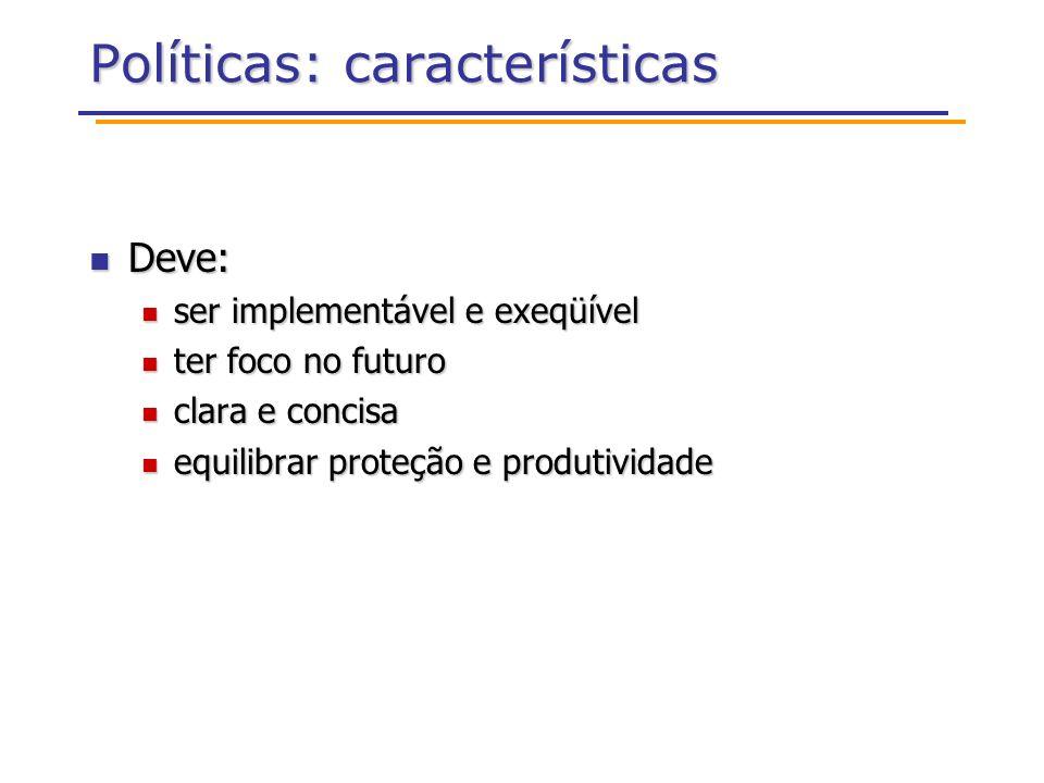 Políticas: características Deve: Deve: ser implementável e exeqüível ser implementável e exeqüível ter foco no futuro ter foco no futuro clara e concisa clara e concisa equilibrar proteção e produtividade equilibrar proteção e produtividade