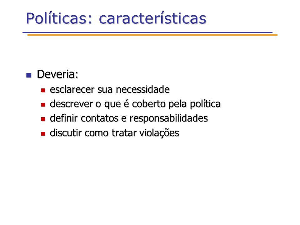 Políticas: características Deveria: Deveria: esclarecer sua necessidade esclarecer sua necessidade descrever o que é coberto pela política descrever o