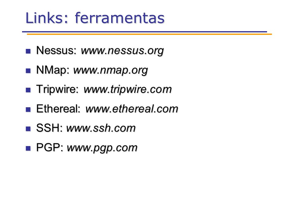 Links: ferramentas Nessus: www.nessus.org Nessus: www.nessus.org NMap: www.nmap.org NMap: www.nmap.org Tripwire: www.tripwire.com Tripwire: www.tripwire.com Ethereal: www.ethereal.com Ethereal: www.ethereal.com SSH: www.ssh.com SSH: www.ssh.com PGP: www.pgp.com PGP: www.pgp.com