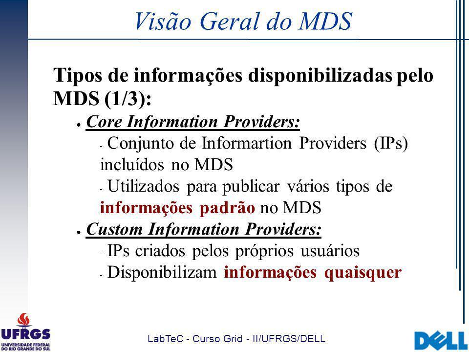 LabTeC - Curso Grid - II/UFRGS/DELL Visão Geral do MDS Tipos de informações disponibilizadas pelo MDS (1/3): Core Information Providers:  Conjunto de Informartion Providers (IPs) incluídos no MDS  Utilizados para publicar vários tipos de informações padrão no MDS Custom Information Providers:  IPs criados pelos próprios usuários  Disponibilizam informações quaisquer