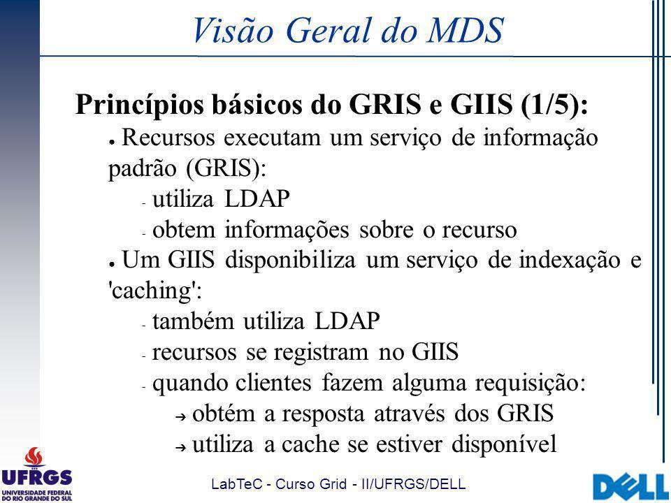 LabTeC - Curso Grid - II/UFRGS/DELL Visão Geral do MDS Princípios básicos do GRIS e GIIS (1/5): Recursos executam um serviço de informação padrão (GRIS):  utiliza LDAP  obtem informações sobre o recurso Um GIIS disponibiliza um serviço de indexação e caching :  também utiliza LDAP  recursos se registram no GIIS  quando clientes fazem alguma requisição: obtém a resposta através dos GRIS utiliza a cache se estiver disponível