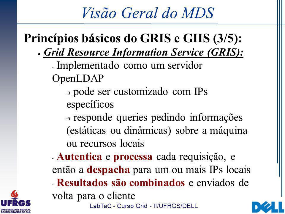 LabTeC - Curso Grid - II/UFRGS/DELL Visão Geral do MDS Princípios básicos do GRIS e GIIS (3/5): Grid Resource Information Service (GRIS):  Implementado como um servidor OpenLDAP pode ser customizado com IPs específicos responde queries pedindo informações (estáticas ou dinâmicas) sobre a máquina ou recursos locais  Autentica e processa cada requisição, e então a despacha para um ou mais IPs locais  Resultados são combinados e enviados de volta para o cliente