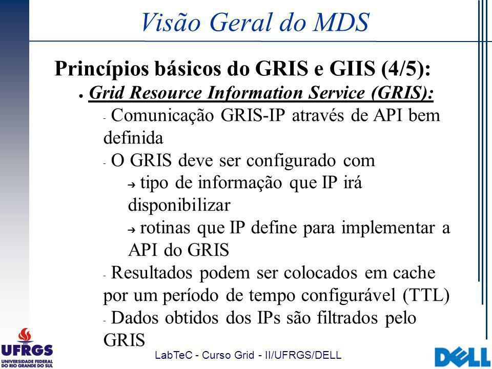 LabTeC - Curso Grid - II/UFRGS/DELL Visão Geral do MDS Princípios básicos do GRIS e GIIS (4/5): Grid Resource Information Service (GRIS):  Comunicação GRIS-IP através de API bem definida  O GRIS deve ser configurado com tipo de informação que IP irá disponibilizar rotinas que IP define para implementar a API do GRIS  Resultados podem ser colocados em cache por um período de tempo configurável (TTL)  Dados obtidos dos IPs são filtrados pelo GRIS