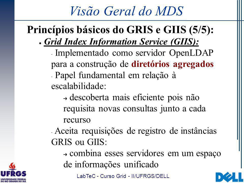 LabTeC - Curso Grid - II/UFRGS/DELL Visão Geral do MDS Princípios básicos do GRIS e GIIS (5/5): Grid Index Information Service (GIIS):  Implementado como servidor OpenLDAP para a construção de diretórios agregados  Papel fundamental em relação à escalabilidade: descoberta mais eficiente pois não requisita novas consultas junto a cada recurso  Aceita requisições de registro de instâncias GRIS ou GIIS: combina esses servidores em um espaço de informações unificado