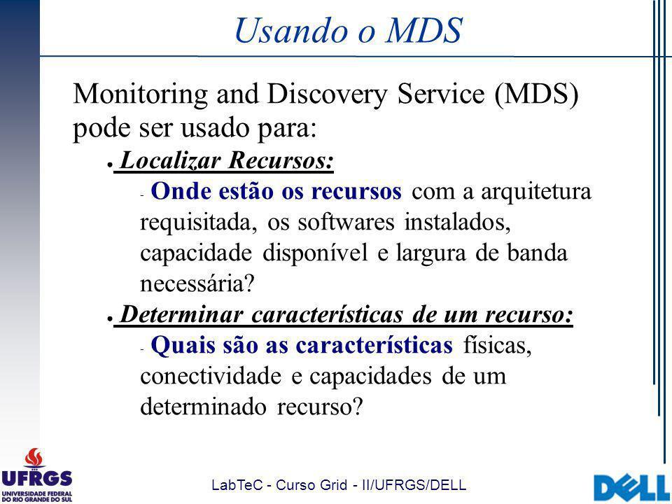 LabTeC - Curso Grid - II/UFRGS/DELL Usando o MDS Monitoring and Discovery Service (MDS) pode ser usado para: Localizar Recursos:  Onde estão os recursos com a arquitetura requisitada, os softwares instalados, capacidade disponível e largura de banda necessária.
