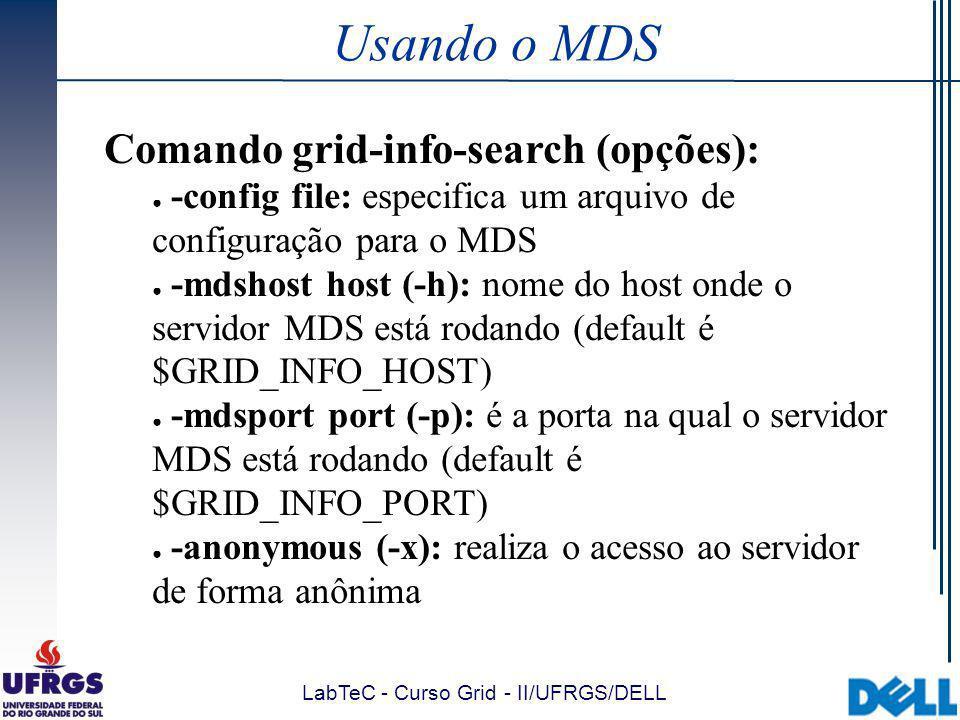LabTeC - Curso Grid - II/UFRGS/DELL Usando o MDS Comando grid-info-search (opções): -config file: especifica um arquivo de configuração para o MDS -mdshost host (-h): nome do host onde o servidor MDS está rodando (default é $GRID_INFO_HOST) -mdsport port (-p): é a porta na qual o servidor MDS está rodando (default é $GRID_INFO_PORT) -anonymous (-x): realiza o acesso ao servidor de forma anônima