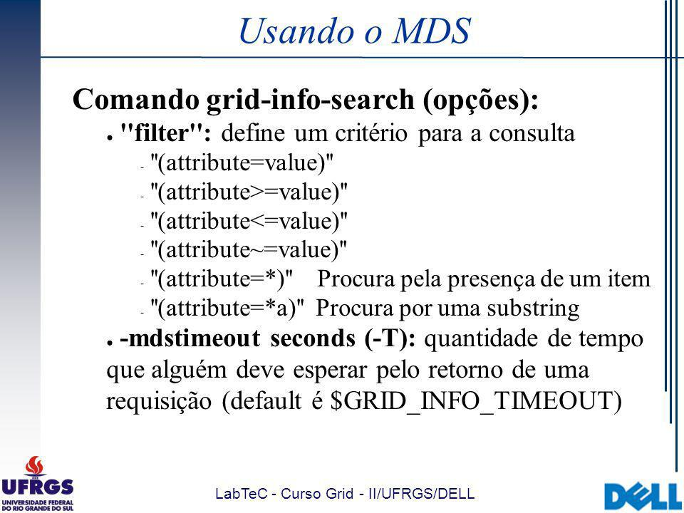 LabTeC - Curso Grid - II/UFRGS/DELL Usando o MDS Comando grid-info-search (opções): filter : define um critério para a consulta ­ (attribute=value) ­ (attribute>=value) ­ (attribute<=value) ­ (attribute~=value) ­ (attribute=*) Procura pela presença de um item ­ (attribute=*a) Procura por uma substring -mdstimeout seconds (-T): quantidade de tempo que alguém deve esperar pelo retorno de uma requisição (default é $GRID_INFO_TIMEOUT)