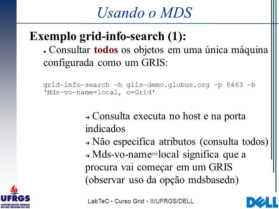 LabTeC - Curso Grid - II/UFRGS/DELL Usando o MDS Exemplo grid-info-search (1): Consultar todos os objetos em uma única máquina configurada como um GRIS: grid-info-search -h giis-demo.globus.org -p 8463 -b Mds-vo-name=local, o=Grid Consulta executa no host e na porta indicados Não especifica atributos (consulta todos) Mds-vo-name=local significa que a procura vai começar em um GRIS (observar uso da opção mdsbasedn)