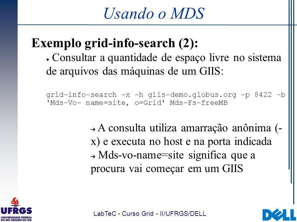 LabTeC - Curso Grid - II/UFRGS/DELL Usando o MDS Exemplo grid-info-search (2): Consultar a quantidade de espaço livre no sistema de arquivos das máquinas de um GIIS: grid-info-search -x -h giis-demo.globus.org -p 8422 -b Mds-Vo- name=site, o=Grid Mds-Fs-freeMB A consulta utiliza amarração anônima (- x) e executa no host e na porta indicada Mds-vo-name=site significa que a procura vai começar em um GIIS