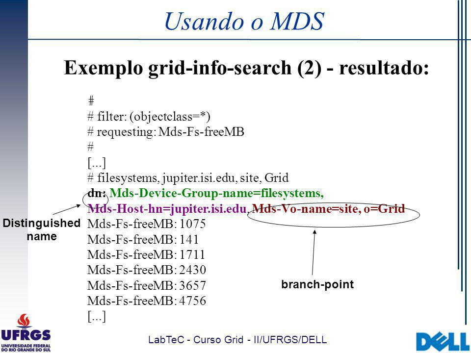 LabTeC - Curso Grid - II/UFRGS/DELL Usando o MDS Exemplo grid-info-search (2) - resultado: # # filter: (objectclass=*) # requesting: Mds-Fs-freeMB # [...] # filesystems, jupiter.isi.edu, site, Grid dn: Mds-Device-Group-name=filesystems, Mds-Host-hn=jupiter.isi.edu, Mds-Vo-name=site, o=Grid Mds-Fs-freeMB: 1075 Mds-Fs-freeMB: 141 Mds-Fs-freeMB: 1711 Mds-Fs-freeMB: 2430 Mds-Fs-freeMB: 3657 Mds-Fs-freeMB: 4756 [...] branch-point Distinguished name