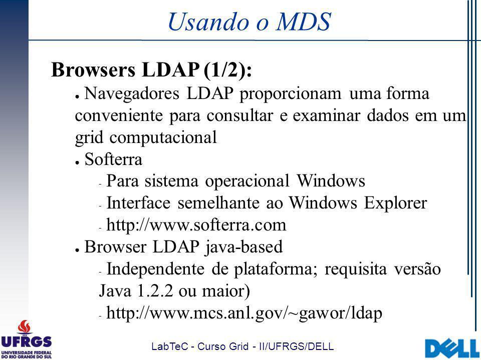 LabTeC - Curso Grid - II/UFRGS/DELL Usando o MDS Browsers LDAP (1/2): Navegadores LDAP proporcionam uma forma conveniente para consultar e examinar dados em um grid computacional Softerra  Para sistema operacional Windows  Interface semelhante ao Windows Explorer  http://www.softerra.com Browser LDAP java-based  Independente de plataforma; requisita versão Java 1.2.2 ou maior)  http://www.mcs.anl.gov/~gawor/ldap