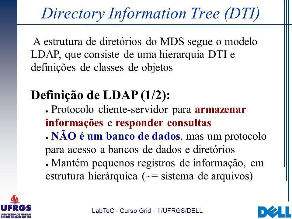 LabTeC - Curso Grid - II/UFRGS/DELL Directory Information Tree (DTI) A estrutura de diretórios do MDS segue o modelo LDAP, que consiste de uma hierarquia DTI e definições de classes de objetos Definição de LDAP (1/2): Protocolo cliente-servidor para armazenar informações e responder consultas NÃO é um banco de dados, mas um protocolo para acesso a bancos de dados e diretórios Mantém pequenos registros de informação, em estrutura hierárquica (~= sistema de arquivos)