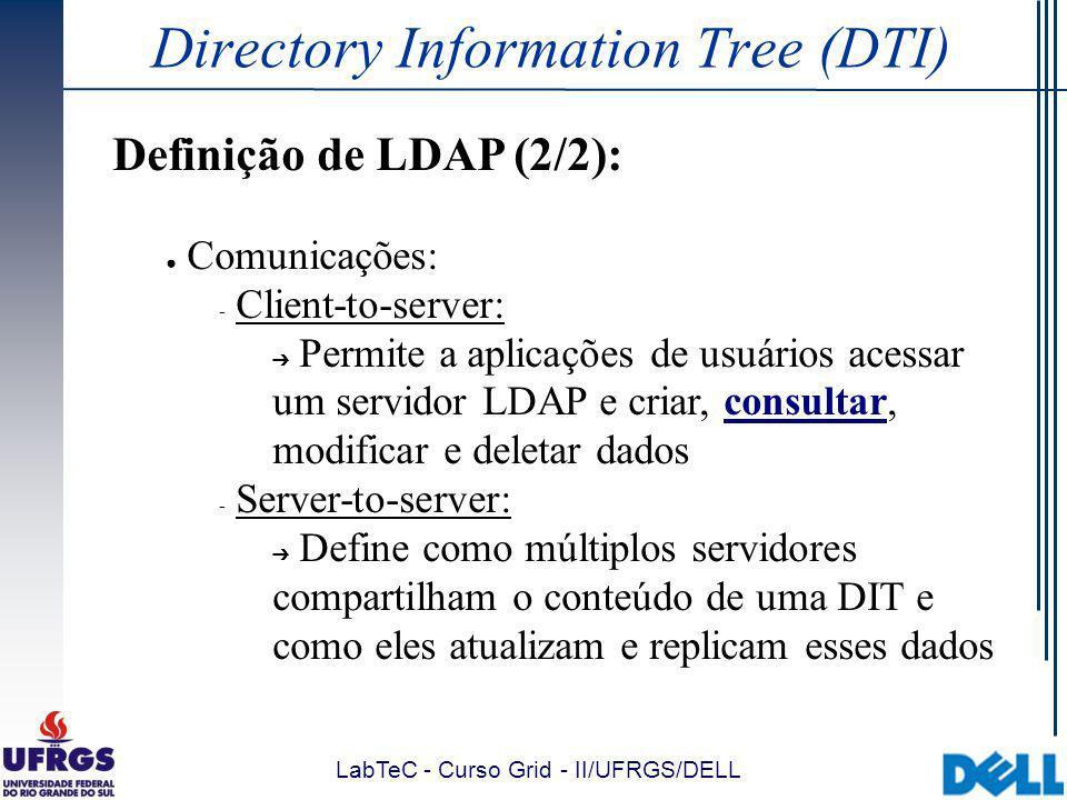 LabTeC - Curso Grid - II/UFRGS/DELL Directory Information Tree (DTI) Definição de LDAP (2/2): Comunicações:  Client-to-server: Permite a aplicações de usuários acessar um servidor LDAP e criar, consultar, modificar e deletar dados  Server-to-server: Define como múltiplos servidores compartilham o conteúdo de uma DIT e como eles atualizam e replicam esses dados