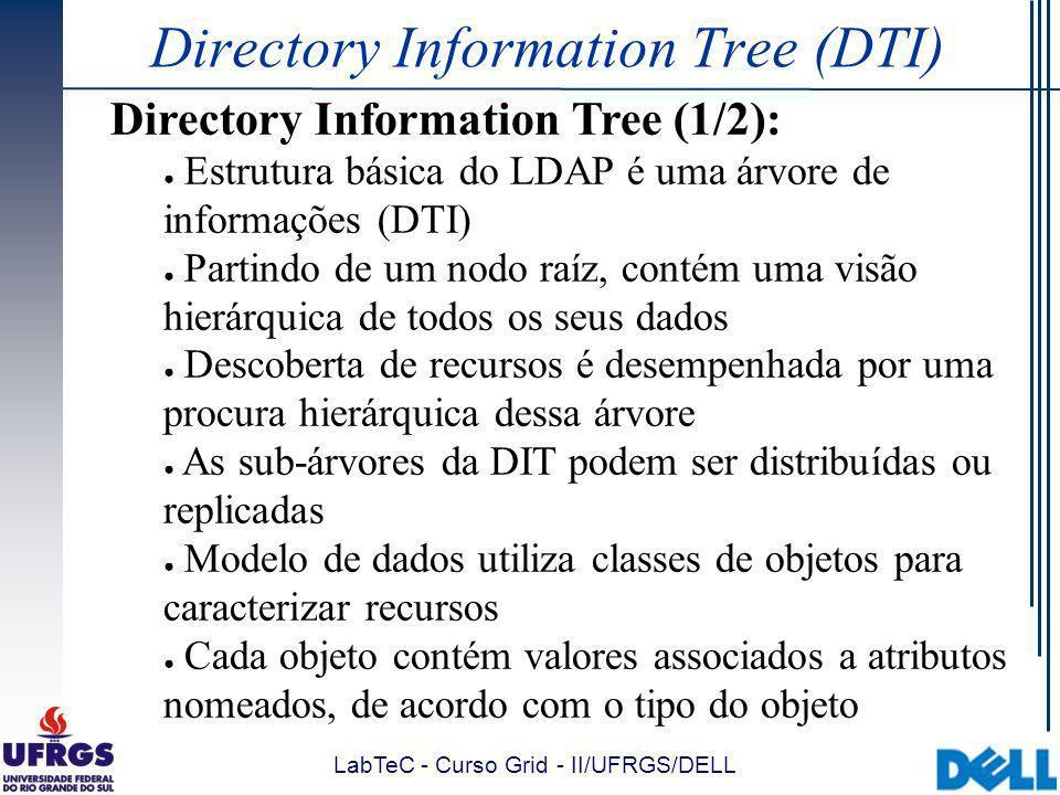 LabTeC - Curso Grid - II/UFRGS/DELL Directory Information Tree (DTI) Directory Information Tree (1/2): Estrutura básica do LDAP é uma árvore de informações (DTI) Partindo de um nodo raíz, contém uma visão hierárquica de todos os seus dados Descoberta de recursos é desempenhada por uma procura hierárquica dessa árvore As sub-árvores da DIT podem ser distribuídas ou replicadas Modelo de dados utiliza classes de objetos para caracterizar recursos Cada objeto contém valores associados a atributos nomeados, de acordo com o tipo do objeto