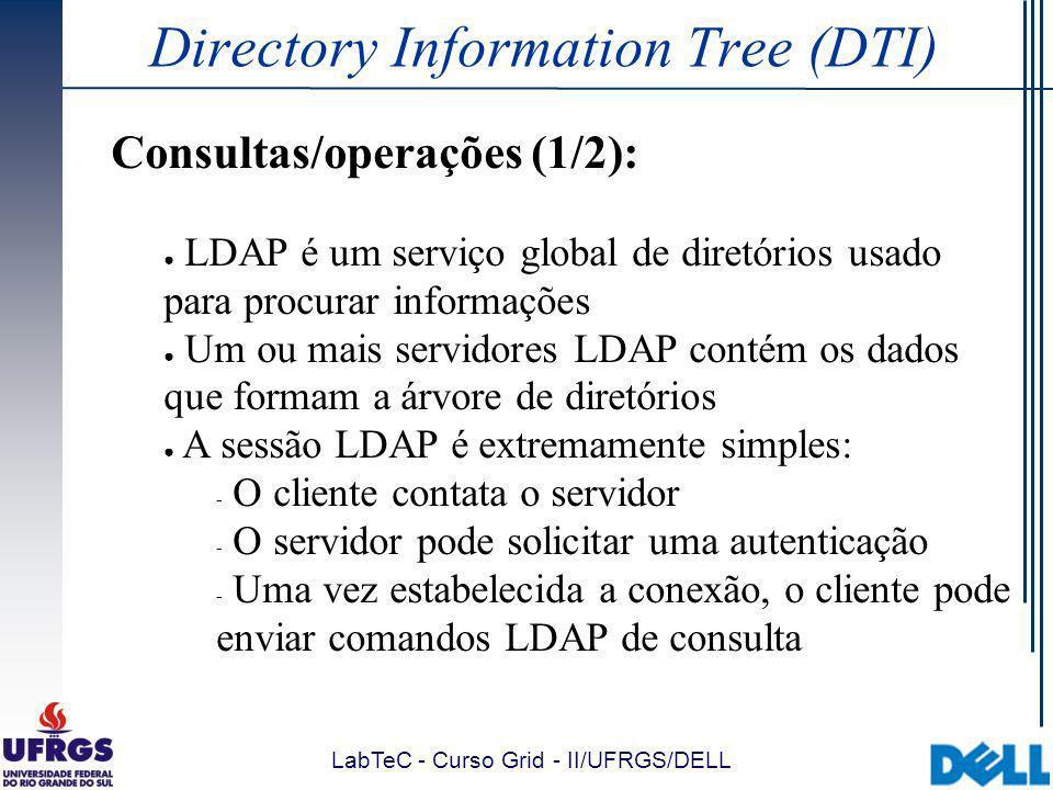 LabTeC - Curso Grid - II/UFRGS/DELL Directory Information Tree (DTI) Consultas/operações (1/2): LDAP é um serviço global de diretórios usado para procurar informações Um ou mais servidores LDAP contém os dados que formam a árvore de diretórios A sessão LDAP é extremamente simples:  O cliente contata o servidor  O servidor pode solicitar uma autenticação  Uma vez estabelecida a conexão, o cliente pode enviar comandos LDAP de consulta