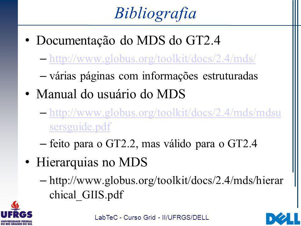 LabTeC - Curso Grid - II/UFRGS/DELL Bibliografia Documentação do MDS do GT2.4 – http://www.globus.org/toolkit/docs/2.4/mds/ http://www.globus.org/toolkit/docs/2.4/mds/ – várias páginas com informações estruturadas Manual do usuário do MDS – http://www.globus.org/toolkit/docs/2.4/mds/mdsu sersguide.pdf http://www.globus.org/toolkit/docs/2.4/mds/mdsu sersguide.pdf – feito para o GT2.2, mas válido para o GT2.4 Hierarquias no MDS – http://www.globus.org/toolkit/docs/2.4/mds/hierar chical_GIIS.pdf