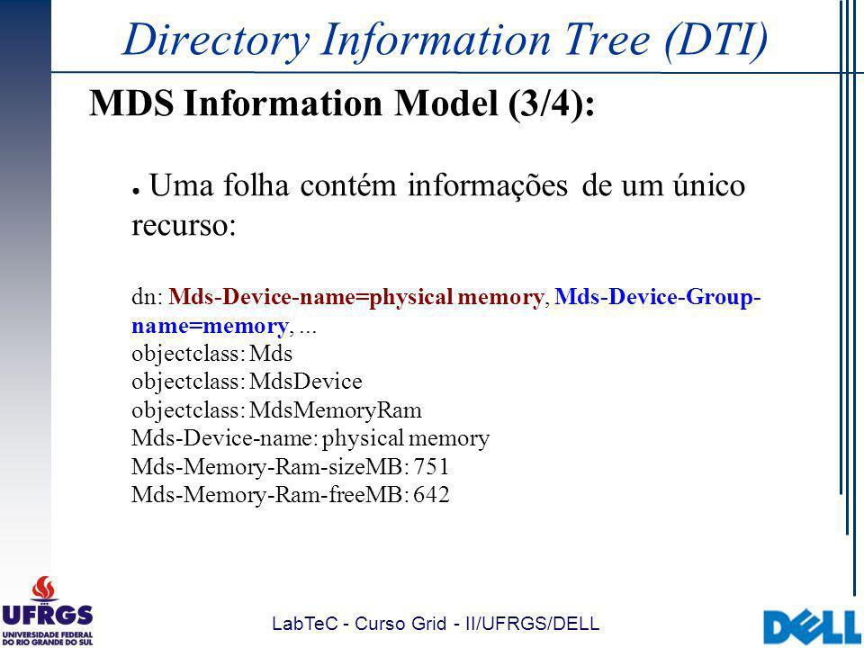 LabTeC - Curso Grid - II/UFRGS/DELL Directory Information Tree (DTI) MDS Information Model (3/4): Uma folha contém informações de um único recurso: dn: Mds-Device-name=physical memory, Mds-Device-Group- name=memory,...