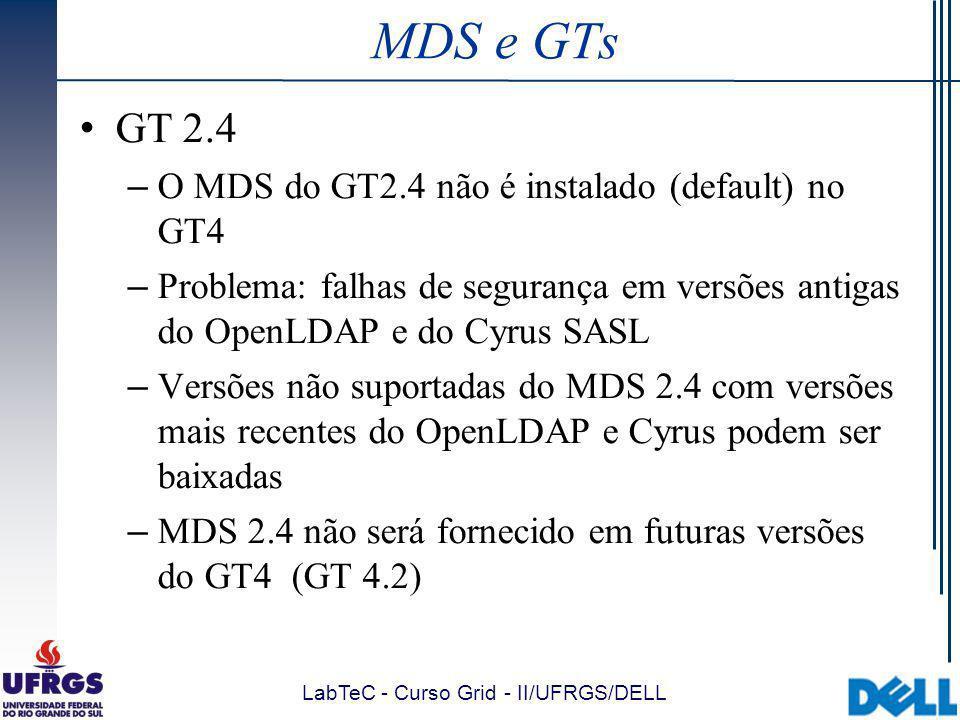 LabTeC - Curso Grid - II/UFRGS/DELL MDS e GTs GT 2.4 – O MDS do GT2.4 não é instalado (default) no GT4 – Problema: falhas de segurança em versões antigas do OpenLDAP e do Cyrus SASL – Versões não suportadas do MDS 2.4 com versões mais recentes do OpenLDAP e Cyrus podem ser baixadas – MDS 2.4 não será fornecido em futuras versões do GT4 (GT 4.2)