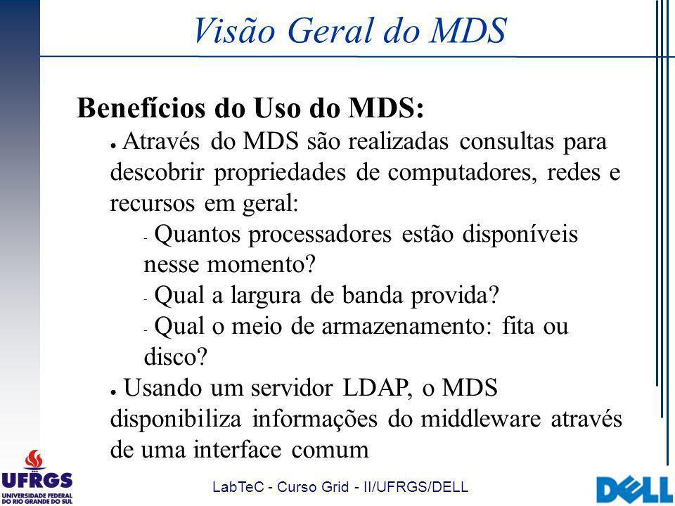 LabTeC - Curso Grid - II/UFRGS/DELL Visão Geral do MDS Arquitetura do MDS (1/3): O MDS possui uma estrutura hierárquica que consiste de 3 componentes principais:  Information Providers (IPs): coletam os dados do recurso e se comunicam com o GRIS ( sensores )  Grid Resource Information Service (GRIS): executa em um recurso e atua como um gateway de informações para esse recurso  Grid Index Information Service (GIIS): provê um diretório agregado (indexador) de dados que facilita a descoberta e monitoração