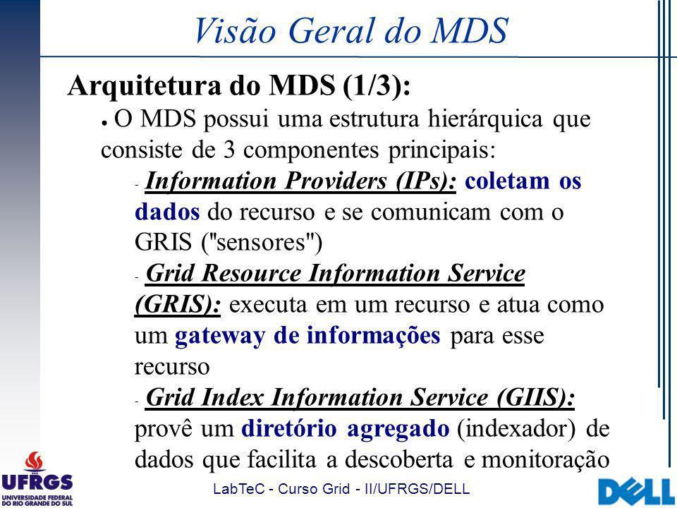 LabTeC - Curso Grid - II/UFRGS/DELL Usando o MDS Exemplo grid-info-search (3) - resultado: # # filter: (&(objectclass=MdsCpu)(Mds-Host-hn= lucky6.mcs.anl.gov)) # requesting: Mds-Cpu-model Mds-Cpu-speedMHz # # lucky6.mcs.anl.gov, lucky6, site, Grid dn: Mds-Host-hn=lucky6.mcs.anl.gov, Mds-Vo-name=lucky6, Mds-Vo- name= site, o=Grid Mds-Cpu-model: Intel(R) Pentium(R) III CPU family 1133MHz Mds-Cpu-speedMHz: 1125